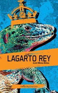 Título: Lagarto Rey. Autor: Javier Medina Bernal. NOVELA. Ed. Nieve de Chamoy, 2018. 132 págs., 10 €.